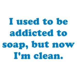 I used to be addicted to soap, but now I'm clean. Shirt