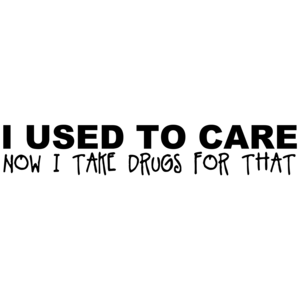 I Used To Care Now I Take Drugs For That T-shirt