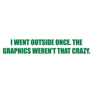 I WENT OUTSIDE ONCE. THE GRAPHICS WEREN'T THAT CRAZY. Shirt