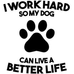 I work hard so my dog can live a better life - dog t-shirt