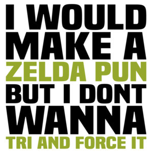 I would make a Zelda pun but I don't wanna TRI and force it - funny pun video game t-shirt