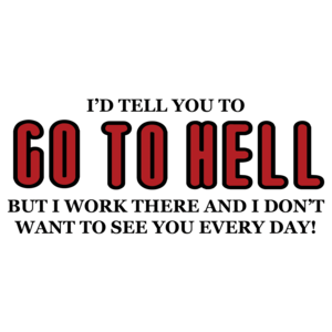 I'd Tell You To Go To Hell But I Work There And I Don't Want To See You Every Day T-shirt