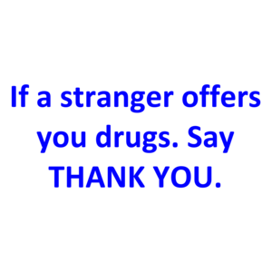 If a stranger offers you drugs. Say THANK YOU. Shirt