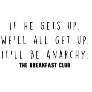 If he gets up, we'll all get up. It'll be anarchy. The Breakfast Club - 80's t-shirt