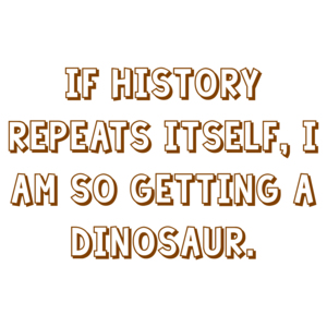 IF HISTORY REPEATS ITSELF, I AM SO GETTING A DINOSAUR. Shirt
