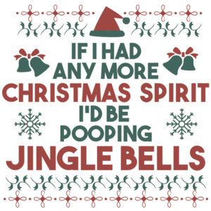 If I had any more Christmas Spirit I'd be pooping jingle bells - funny christmas t-shirt