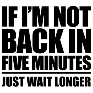 If I'm not back in five minutes - just wait longer - funny t-shirt