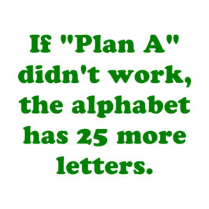 "If ""Plan A"" didn't work, the alphabet has 25 more letters. Shirt"