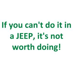 If You Can't Do It In A Jeep, It's Not Worth Doing! Shirt