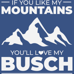 If you like my mountains you're love my Busch - funny beer drinking t-shirt