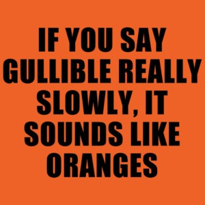 If You Say Gullible Really Slowly, It Sounds Like Oranges Funny T-shirt