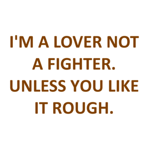 I'M A LOVER NOT A FIGHTER. UNLESS YOU LIKE IT ROUGH. Shirt