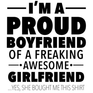 I'm a proud boyfriend of a freaking awesome girlfriend - yes, she bought me this shirt - funny relationship tshirt