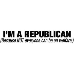 I'm A Republican Because Not Everyone Can Be On Welfare T-shirt