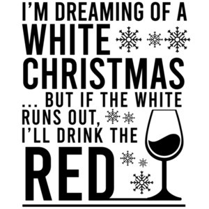 I'm dreaming of a white Christmas... but if the white runs out, I'll drink the red - funny christmas drinking t-shirt