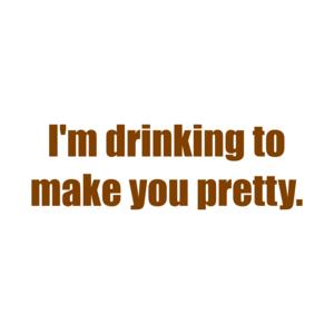 I'm drinking to make you pretty. Shirt