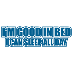 I'm Good In Bed I Can Sleep All Day T-shirt