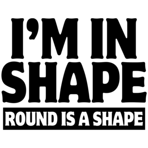 I'm In Shape - Round Is A Shape Funny Shirt
