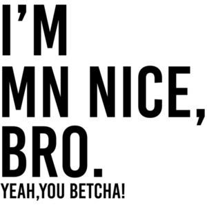 I'm MN Nice, bro. Yeah, you betcha! - Minnesota