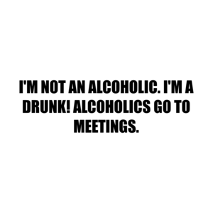 I'M NOT AN ALCOHOLIC. I'M A DRUNK! ALCOHOLICS GO TO MEETINGS. Shirt
