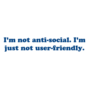 I'm not anti-social. I'm just not user-friendly. Shirt