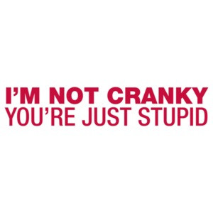I'm Not Cranky, You're Just Stupid Shirt shirt