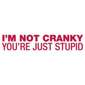 I'm Not Cranky, You're Just Stupid Shirt shirt