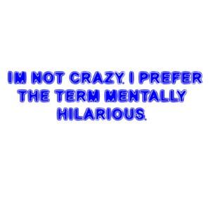 I'M NOT CRAZY. I PREFER THE TERM MENTALLY HILARIOUS. Shirt