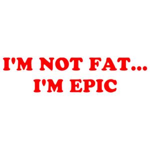 I'M NOT FAT... I'M EPIC Shirt