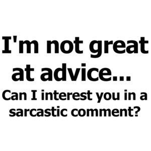 I'm not great at advice... Can I interest you in a sarcastic comment? Funny T-shirt