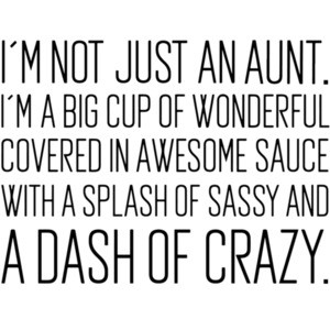 I'm not just an aunt. I'm a big cup of wonderful covered in awesome sauce with a splash of sassy and a dash of crazy. Funny Aunt T-Shirt