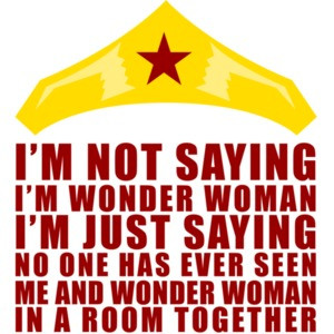 I'm Not Saying I'm Wonder Woman. I'm Just Saying That No One Has Ever Seen Me And Wonder Woman In A Room Together. Shirt