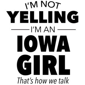 I'm not yelling I'm an Iowa girl. That's how we talk. Funny Iowa t-shirt