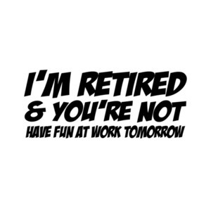 I'm Retired And You're Not Have Fun At Work Tomorrow T-Shirt