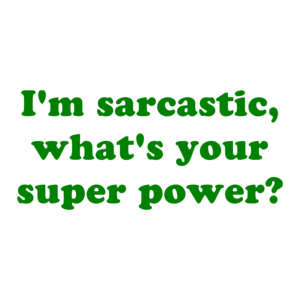 I'm sarcastic, what's your super power? Shirt