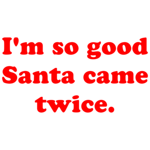 I'm So Good Santa Came Twice. Shirt