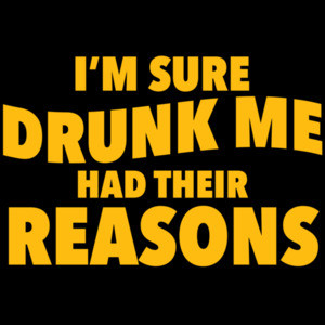 I'm sure drunk me had their reasons - funny drinking t-shirt