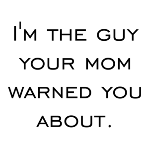 I'm the guy your mom warned you about. Shirt