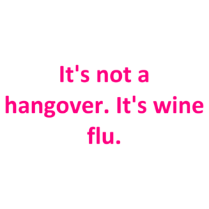 It's not a hangover. It's wine flu. Shirt