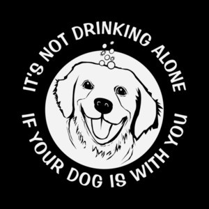 It's not drinking alone if your dog is with you - Funny Drinking T-Shirt