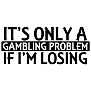 It's Only A Gambling Problem If I'm Losing Shirt