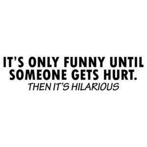 It's Only Funny Until Someone Gets Hurt Shirt
