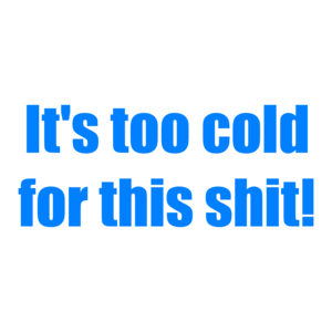 It's too cold for this shit! Shirt