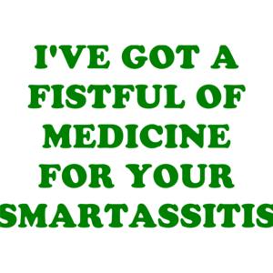 I'VE GOT A FISTFUL OF MEDICINE FOR YOUR SMARTASSITIS Shirt