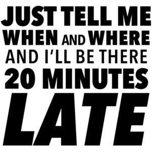 Just tell me when and where and I'll be there 20 minutes late - sarcastic t-shirt