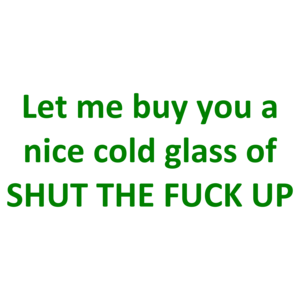 Let me buy you a nice cold glass of SHUT THE FUCK UP Shirt