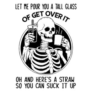 Let Me Pour You a Tall Glass of Get Over It - Sarcastic Shirt