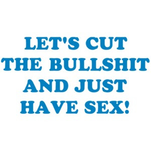 LET'S CUT THE BULLSHIT AND JUST HAVE SEX! Shirt