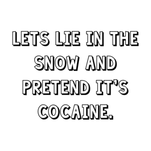 Lets lie in the snow and pretend it's cocaine. Shirt