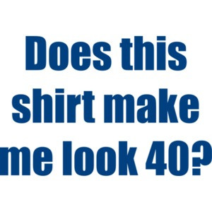 Does this shirt make me look 40? Forty 40 birthday T-Shirt